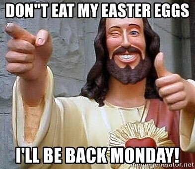 dont-eat-my-easter-eggs-ill-be-back-monday.jpg